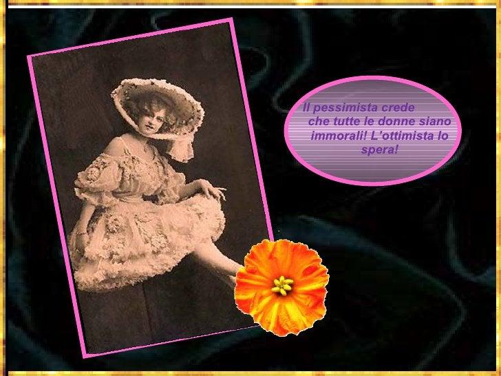 Il pessimista crede  che tutte le donne siano immorali! L'ottimista lo spera!