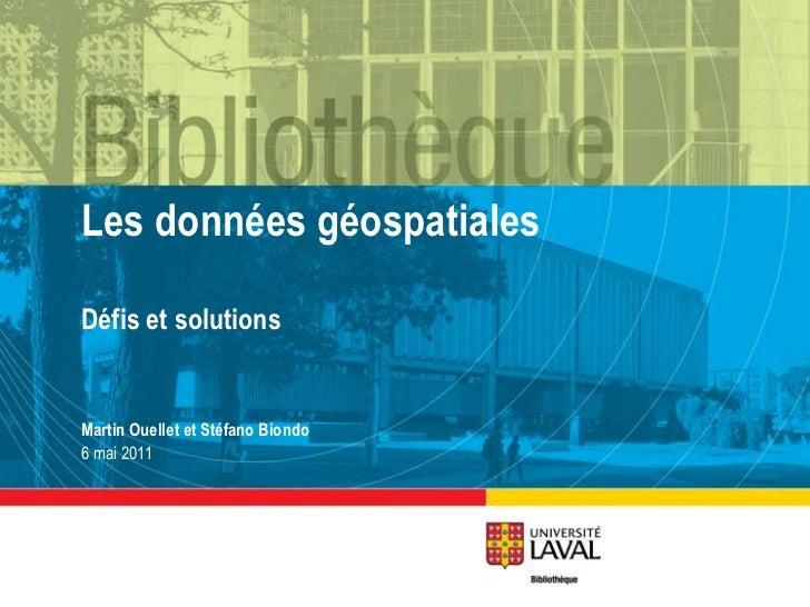 Les données géospatiales<br />Défis et solutions<br />Martin Ouellet et Stéfano Biondo<br />6 mai 2011<br />