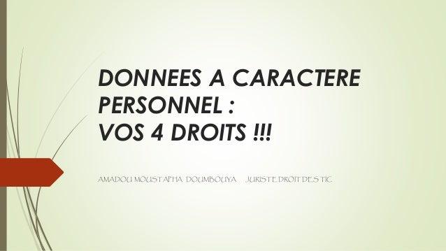 DONNEES A CARACTERE PERSONNEL : VOS 4 DROITS !!! AMADOU MOUSTAPHA DOUMBOUYA JURISTE DROIT DES TIC