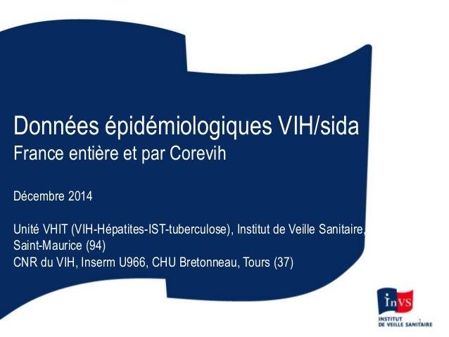 Données épidémiologiques VIH/sida France entière et par Corevih Décembre 2014 Unité VHIT (VIH-Hépatites-IST-tuberculose), ...
