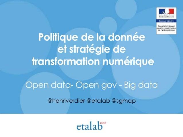 Politique de la donnée et stratégie de transformation numérique Open data- Open gov - Big data @henriverdier @etalab @sgmap
