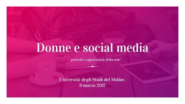 Donne e social media pericoli e opportunità della rete Università degli Studi del Molise, 9 marzo 2017