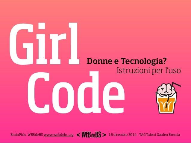 Girl Code Donne e Tecnologia? Istruzioni per l'uso 16 dicembre 2014 - TAG Talent Garden BresciaBrainPirlo WEBdeBS www.web...
