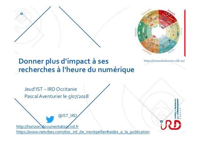 Donnerplusd'impactàses recherchesàl'heuredunumérique Jeud'IST – IRDOccitanie PascalAventurierle5/07/2018 h...