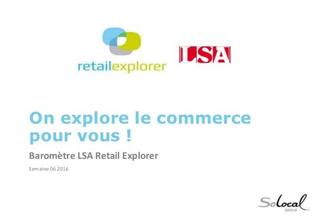 On explore le commerce pour vous ! Baromètre LSA Retail Explorer Semaine 06 2016