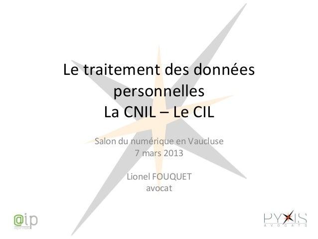 Le traitement des données personnelles La CNIL – Le CIL Salon du numérique en Vaucluse 7 mars 2013 Lionel FOUQUET avocat