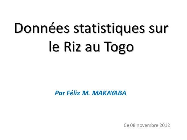 Données statistiques sur    le Riz au Togo      Par Félix M. MAKAYABA                          Ce 08 novembre 2012