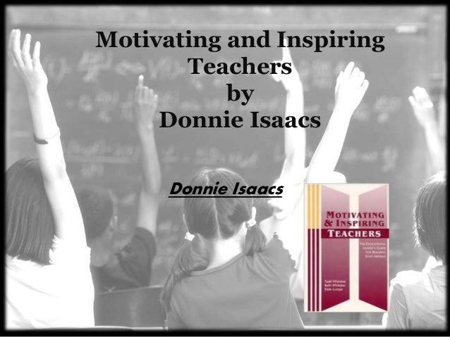 Motivating and Inspiring Teachers by Donnie Isaacs Donnie Isaacs