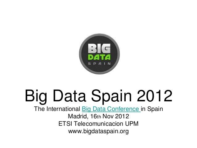 Big Data Spain 2012 The International Big Data Conference in Spain              Madrid, 16th Nov 2012          ETSI Teleco...