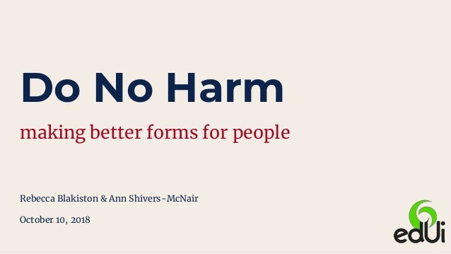 Do No Harm making better forms for people Rebecca Blakiston & Ann Shivers-McNair October 10, 2018