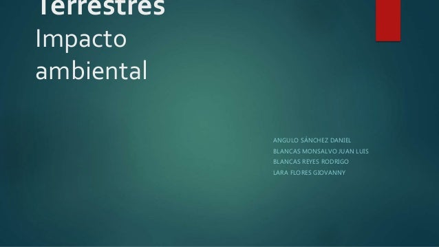 Terrestres Impacto ambiental ANGULO SÁNCHEZ DANIEL BLANCAS MONSALVO JUAN LUIS BLANCAS REYES RODRIGO LARA FLORES GIOVANNY