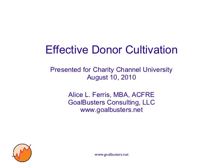 Effective Donor Cultivation Presented for Charity Channel University August 10, 2010 Alice L. Ferris, MBA, ACFRE GoalBuste...