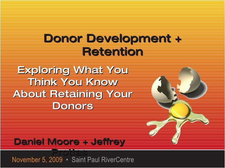 Donor Development + Retention Exploring What You Think You Know About Retaining Your Donors November 5, 2009   •  Saint Pa...