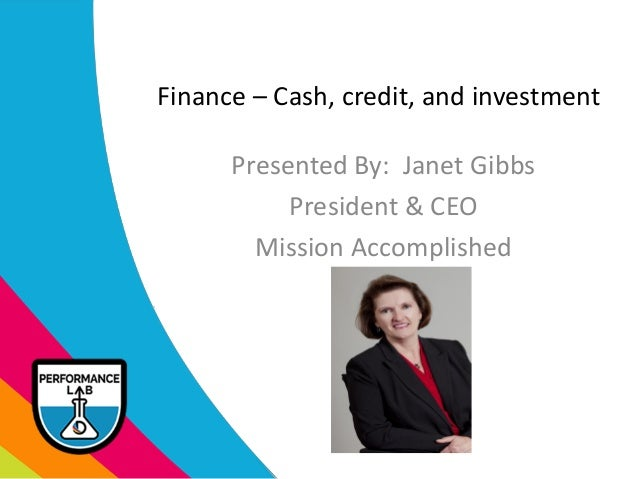 Finance – Cash, credit, and investment Presented By: Janet Gibbs President & CEO Mission Accomplished []