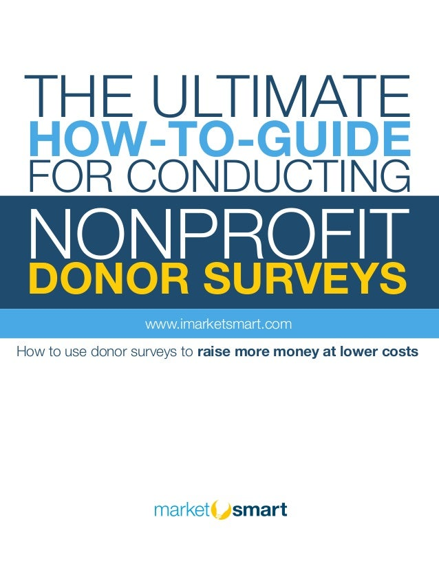 THE ULTIMATE HOW-TO-GUIDE FOR CONDUCTING NONPROFIT DONOR SURVEYS www.imarketsmart.com How to use donor surveys to raise mo...