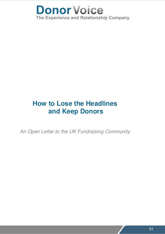 01 How to Lose the Headlines and Keep Donors An Open Letter to the UK Fundraising Community Fundraising is broken and how ...