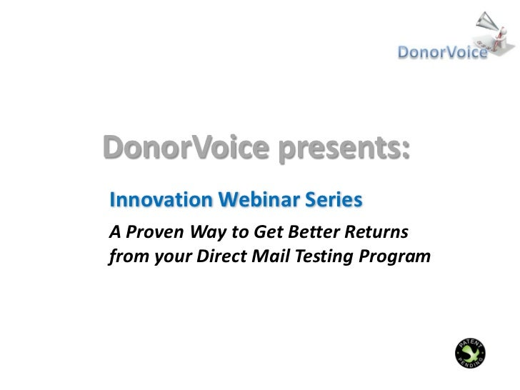 DonorVoice presents:Innovation Webinar SeriesA Proven Way to Get Better Returnsfrom your Direct Mail Testing Program