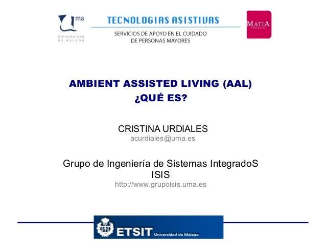 AMBIENT ASSISTED LIVING (AAL) ¿QUÉ ES? Grupo de Ingeniería de Sistemas IntegradoS ISIS http://www.grupoisis.uma.es CRISTIN...