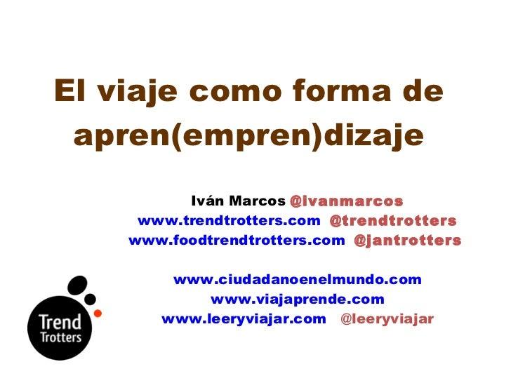 El viaje como forma de apren(empren)dizaje <ul><li>Iván Marcos  @ivanmarcos </li></ul><ul><li>www.trendtrotters.com   @tre...