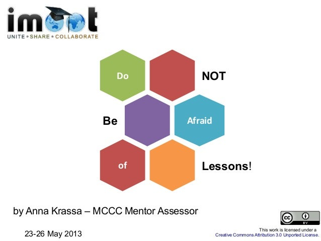 NOTDoBe AfraidLessons!ofby Anna Krassa – MCCC Mentor Assessor23-26 May 2013This work is licensed under aCreative Commons A...