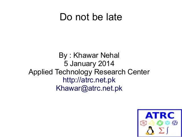 Do not be late  By : Khawar Nehal 5 January 2014 Applied Technology Research Center http://atrc.net.pk Khawar@atrc.net.pk