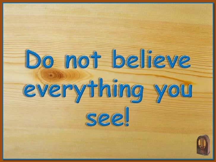 Do not believe <br />everything you see!<br />