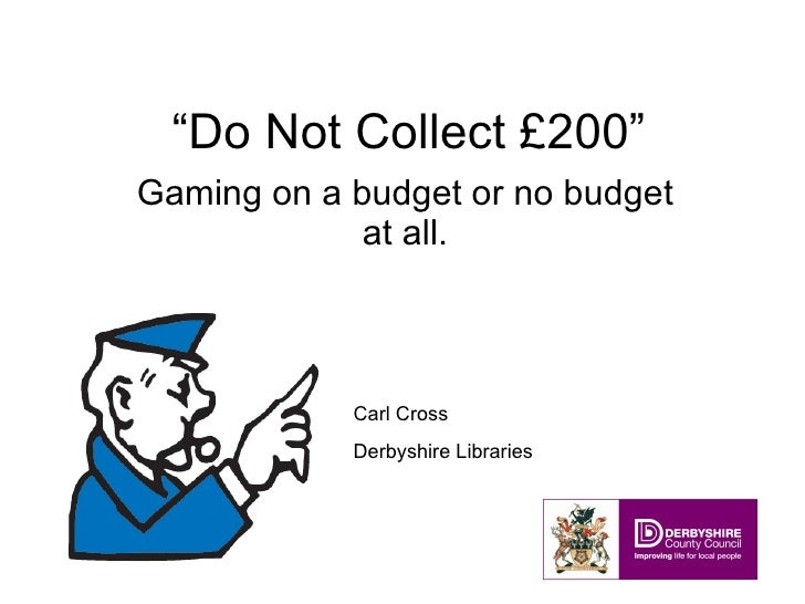 """"""" Do Not Collect £200"""" Gaming on a budget or no budget at all. Carl Cross Derbyshire Libraries"""