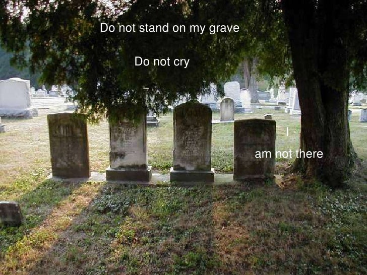Do not stand on my grave<br />Do not cry<br />I<br /> am not there<br />