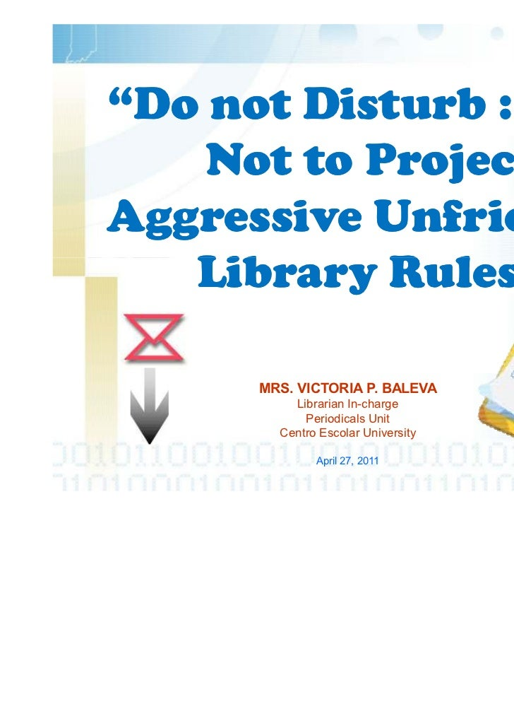 """Do not Disturb : How    Not to ProjectAggressive Unfriendly   Library Rules""      MRS. VICTORIA P. BALEVA          Librar..."