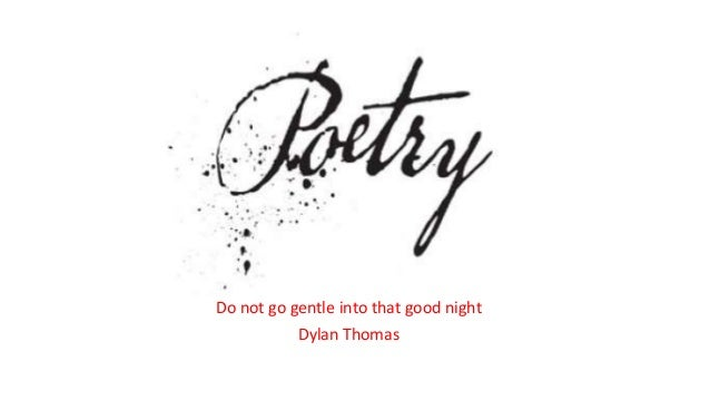an analysis of the poem do not go gentle into that good night by dylan thomas Do not go gentle into that good night ~ by dylan thomas (1914-1953) do not  go gentle into that good night, old age should burn and rave at close of day.