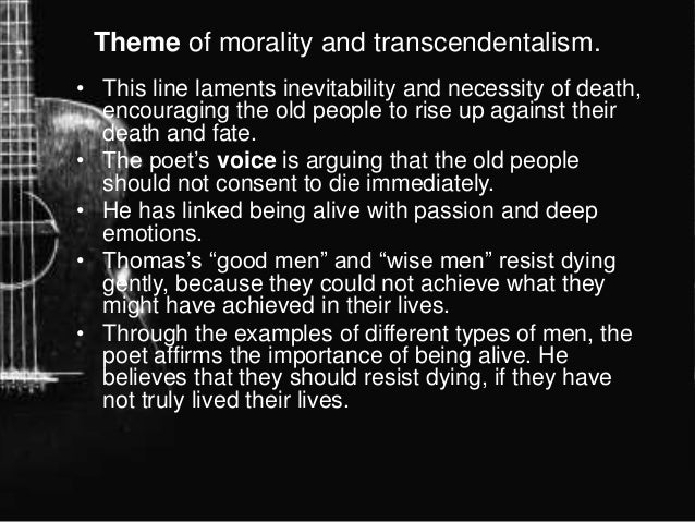 """inevitability of death the poem do not go gentle into that good night Dylan thomas' """"do not go gentle into that good night"""" is a poem written about his dying fatherthe theme of this poem is the fight between life and death he explains his father as wise, good, wild, and grave."""