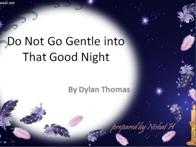 """do not go gentle into that good night thesis Dylan thomas is considered one of the greatest poets of the 20th century during a time when most poets chose to write about social or political issues of the day, thomas instead chose to write about his own passionate emotions and thoughts one of his most well known poems is """"do not go gentle into that good night"""" (wikipedia."""