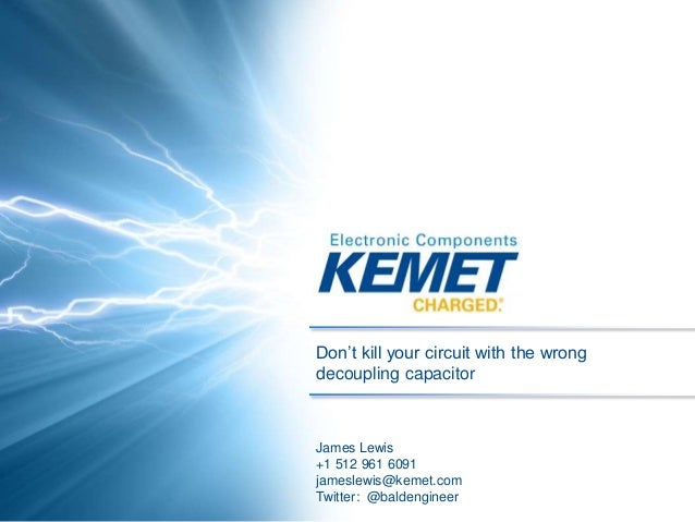 Don't kill your circuit with the wrong decoupling capacitor James Lewis +1 512 961 6091 jameslewis@kemet.com Twitter: @bal...