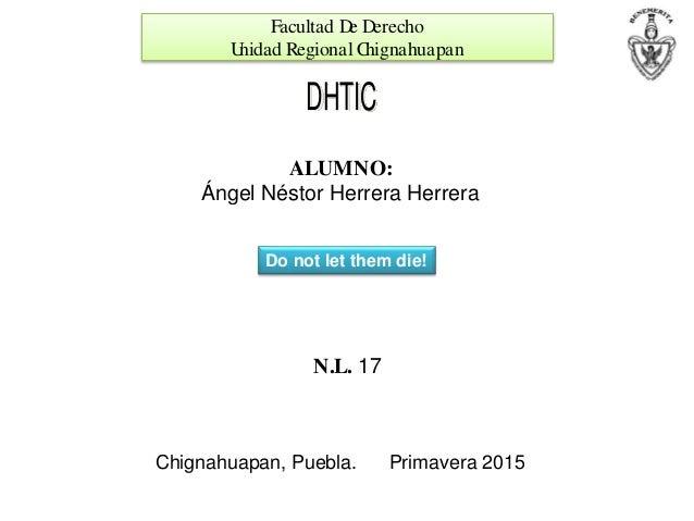 Facultad De Derecho Unidad Regional Chignahuapan DHTIC ALUMNO: Ángel Néstor Herrera Herrera N.L. 17 Chignahuapan, Puebla. ...
