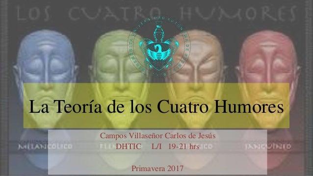 La Teoría de los Cuatro Humores Campos Villaseñor Carlos de Jesús DHTIC L/I 19-21 hrs Primavera 2017