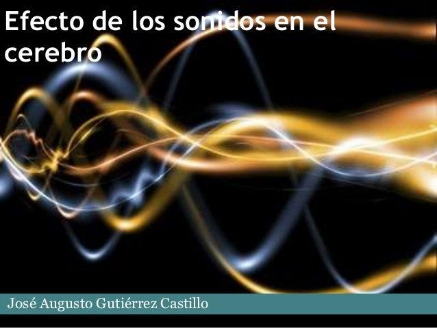 Efecto de los sonidos en elcerebroJosé Augusto Gutiérrez Castillo