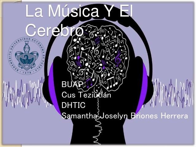 BUAP Cus Teziutlán DHTIC Samantha Joselyn Briones Herrera La Música Y El Cerebro