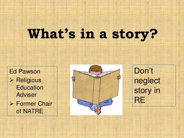 Ed Pawson  Religious Education Adviser  Former Chair of NATRE Don't neglect story in RE What's in a story?