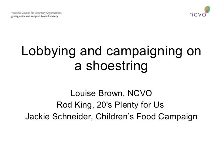 Lobbying and campaigning on a shoestring Louise Brown, NCVO Rod King, 20's Plenty for Us  Jackie Schneider, Children's Foo...