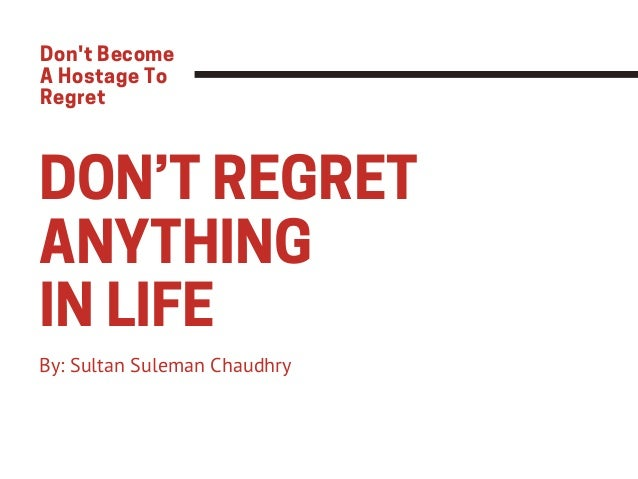 DON'T REGRET ANYTHING IN LIFE By: Sultan Suleman Chaudhry Don't Become A Hostage To Regret