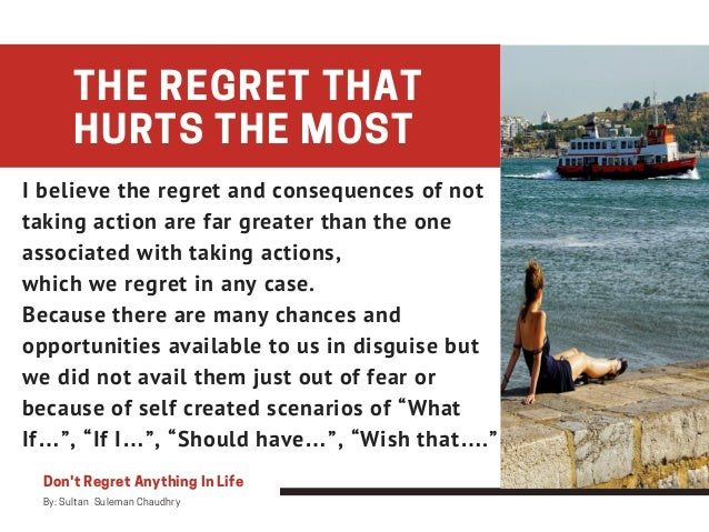 Don't Regret Anything In Life By: Sultan Suleman Chaudhry THE REGRET THAT HURTS THE MOST I believe the regret and conseq...