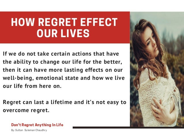 Don't Regret Anything In Life By: Sultan Suleman Chaudhry HOW REGRET EFFECT OUR LIVES If we do not take certain actions ...