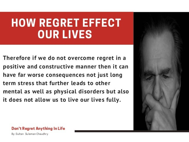 Don't Regret Anything In Life By: Sultan Suleman Chaudhry HOW REGRET EFFECT OUR LIVES Therefore if we do not overcome re...