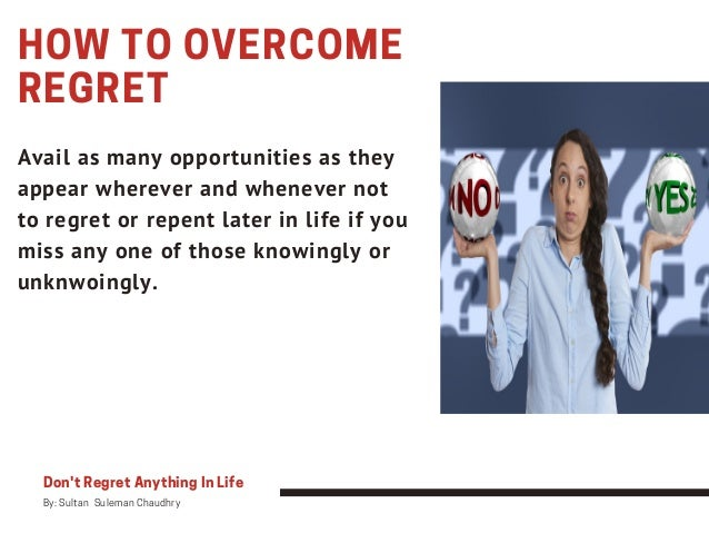 HOW TO OVERCOME REGRET Avail as many opportunities as they appear wherever and whenever not to regret or repent later in l...