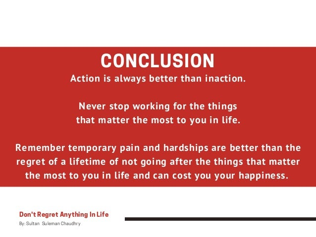 CONCLUSION Action is always better than inaction. Never stop working for the things that matter the most to you in life. R...