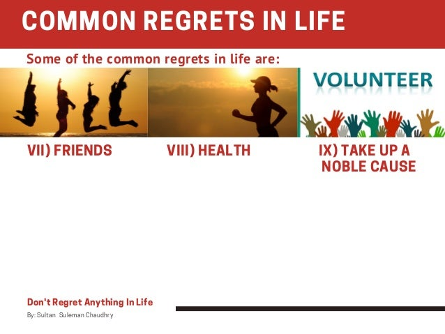VII) FRIENDS VIII) HEALTH IX) TAKE UP A   NOBLE CAUSE COMMON REGRETS IN LIFE Don't Regret Anything In Life By: Sultan ...