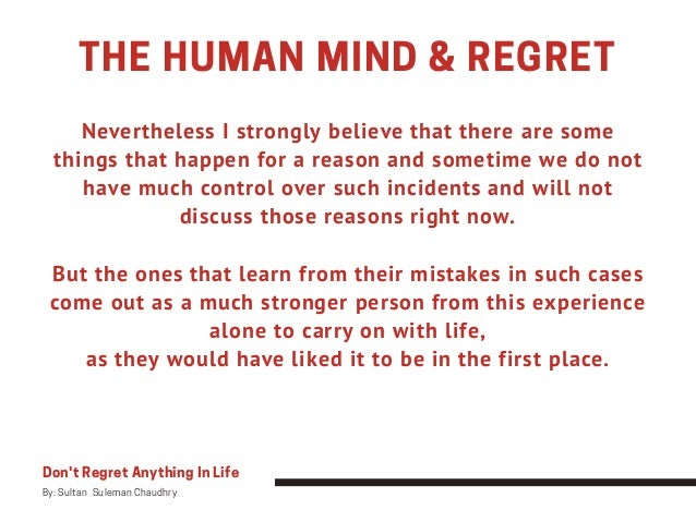 THE HUMAN MIND & REGRET Don't Regret Anything In Life By: Sultan Suleman Chaudhry Nevertheless I strongly believe that th...