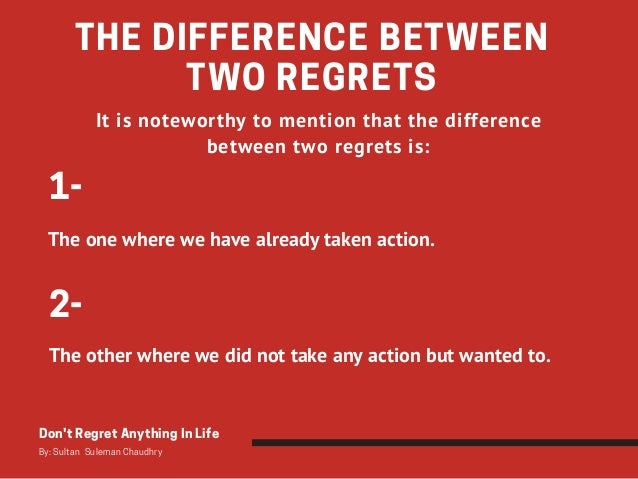 THE DIFFERENCE BETWEEN TWO REGRETS Don't Regret Anything In Life By: Sultan Suleman Chaudhry It is noteworthy to mention ...