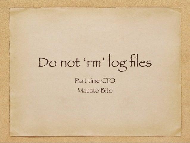 Do not 'rm' log files  Part time CTO  Masato Bito