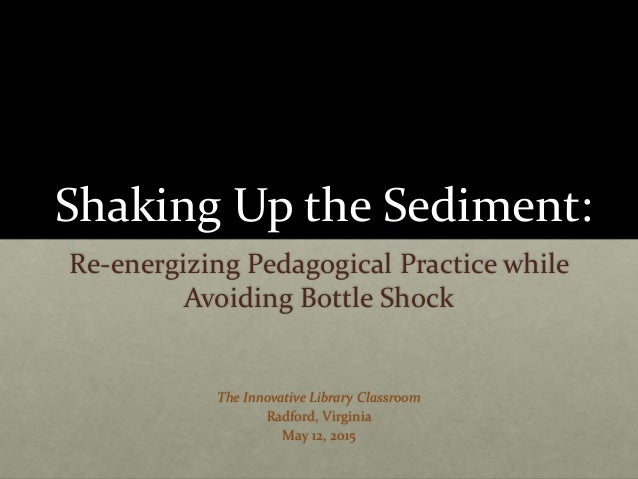 Shaking Up the Sediment: Re-energizing Pedagogical Practice while Avoiding Bottle Shock The Innovative Library Classroom R...